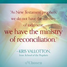 """""""As New Testament prophets, we do not have the ministry of judgment; we have the ministry of reconciliation."""" -- Kris Vallotton, from School of the Prophets #SchooloftheProphets #quote #ChristianQuote"""