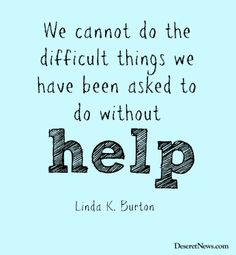 """""""We cannot do the difficult things we have been asked to do without help."""" Sister Burton #WomensMeeting #lds #quotes"""