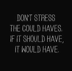 Don't stress the could haves.