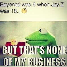 Kermit The Frog But Thats None Of My Business- Jay-Z and beyonce