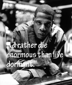 JAY-Z: I'd rather die enormous than live dormant.
