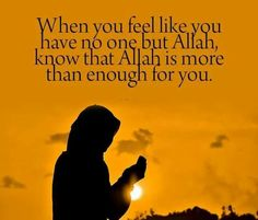 When you feel like you have no one but Allah, know that Allah is more than enough for you.
