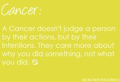 A Cancer doesn't judge a person by their actions, but their intentions. They care more about why you did something, not what you did.