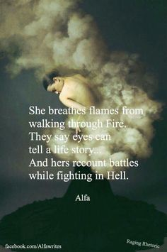 She breathes flames from walking though fire...they say eyes can tell a life story . . . .and hers recount battles while fighting in Hell. Alfa #poem #poems #poetry #fire #hell #fortheloveofwords #strength #wordporn #prose #wordplay #art #artist #alfawrites #quote
