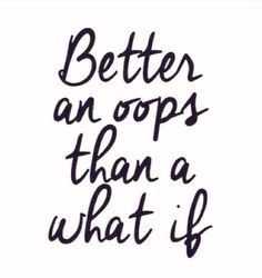 Better an oops than a what if. #wisdom #affirmations