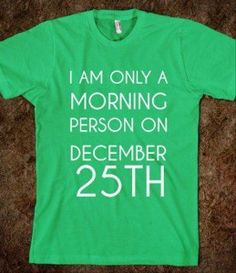 i am only a morning person on Dec. 25th. Sooo very true!!!!!