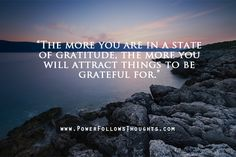 The more you are in a state of gratitude, the more you will attract things to be grateful for. - See more at: http://www.powerfollowsthoughts.com/if-you-are-grateful-you-can-easily-attract-things-to-be-grateful-for/#sthash.iDUFkdjT.dpuf