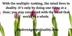 With the multiple-tasking, the mind lives in duality. It's only by doing one thing at a time; you stay connected with the mind that works as a whole.
