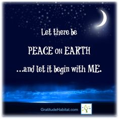 Let there be peace on earth…and let it begin with me.  Yes.  Peace be with you!  www.GratitudeHabitat.com