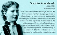Sophie Kowalevski(1850–1891) Mathematician  Born Sofia Vasilyevna Kovalevskaya, she was the first woman in Northern Europe appointed as full professor. Her contributions to mathematics include signficant methods of analysis, mechanics, and various...