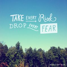 Take every risk. Drop every fear. #quote