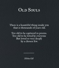 Someone told me once I have an old souls and it's always stuck with me.