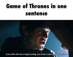Game Of Thrones in one sentence: If you think this has a happy ending, you haven't been paying attention.