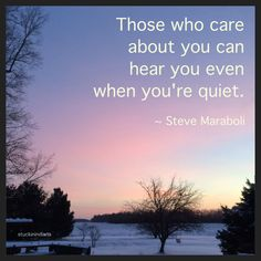 """""""Those who care about you can hear you even when you're quiet."""" ~ Steve Maraboli #quote"""