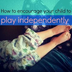 How to Encourage Independent Play  While we encourage you to play with your children whenever possible it is also good for children to develop independent play skills