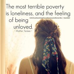 """""""The most terrible poverty is loneliness, and the feeling of being unloved."""" Mother Teresa"""