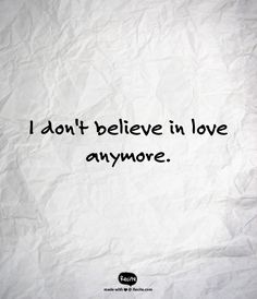 I don't believe in love anymore. - Quote From Recite.com #RECITE #QUOTE
