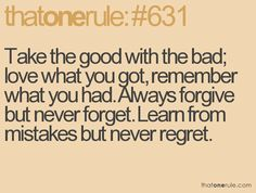 the good with the bad; love what you got, remember what you had. always forgive but never forget. learn from mistakes but never regret Amazing Quotes, Cute Quotes, Great Quotes, Quotes To Live By, Funny Quotes, Cool Words, Wise Words, Forgive But Never Forget, Little Things Quotes