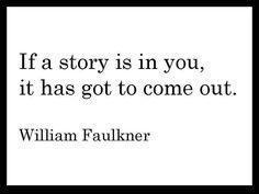 """""""If a story is in you, it has got to come out."""" (William Faulkner) - Se uma história está em você, tem que sair."""