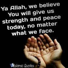 Ya Allah, we believe You will give us strength and peace today, no matter what we face.