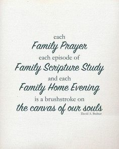 """""""Each family prayer, each episode of family scripture study, and each family home evening is a brushstroke on the canvas of our souls."""" -David A. Bednar"""