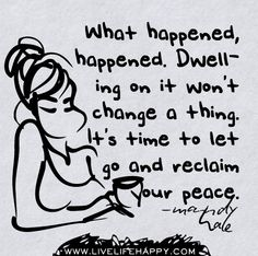 What happened, happened. Dwelling on it won't change a thing. It's time to let go and reclaim your peace.