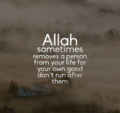 ALLAH sometimes removes a person from your life for your own good don't run after them.