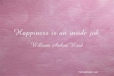 Happiness is an inside job.........