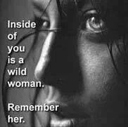 Inside of you is a wild woman. Remember her.