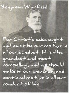 Benjamin Warfield quote on the greatest good, the sake of Christ. The wording is a little odd to our way of speaking. Just read it a few times to get the flow.