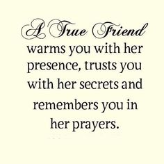 A true friend warms you with her presence, trust you with her secrets and remembers you in her prayers. #quote