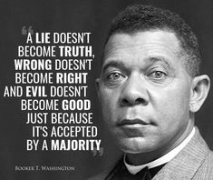 A lie doesn't become truth, wrong doesn't become right, and evil doesn't become good just because it's accepted by a majority. ~ Booker T. Wise Quotes, Quotable Quotes, Great Quotes, Words Quotes, Wise Words, Quotes To Live By, Uplifting Quotes, Inspirational Quotes, Motivational