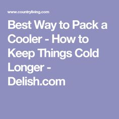 Best Way to Pack a Cooler - How to Keep Things Cold Longer - Delish.com