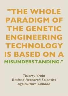 """Check out what Thierry Vrain (a retired research scientist who used to help soothe public concerns about GMOs for Agriculture Canada) has to say about GMOs now: http://www.fooddemocracynow.org/blog/2013/may/6/former_pro_gmo_scientist_talks_dangers_of_GMOs/ Vrain warns: """"Every scientist now learns that any gene can give more than one protein and that inserting a gene anywhere in a plant eventually creates rogue proteins. Some of these proteins are obviously allergenic or toxic."""""""