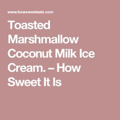 Toasted Marshmallow Coconut Milk Ice Cream. – How Sweet It Is