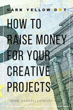 How To Raise Money For Your Creative Projects | Supporting Emerging Artists | Dark Yellow Dot