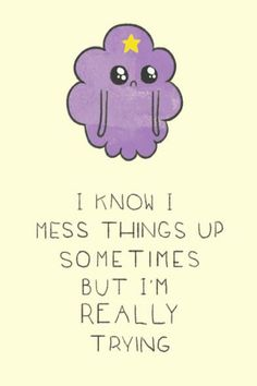 I know I mess things up sometimes but I'm really trying and your suppose to be my friends not like the fake ones I have here :( (LSP) adventure time.