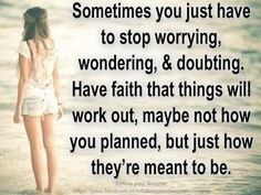 Sometimes you just have to stop worrying, wondering, & doubting. Have faith that things will work out, maybe not how you planned, but just how they're mean to be.