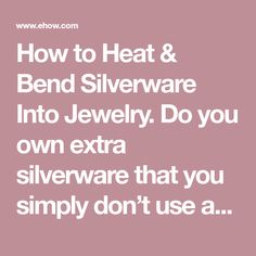 How to Heat & Bend Silverware Into Jewelry. Do you own extra silverware that you simply don't use anymore? Silver spoons, forks and knives can be made into jewelry when their usefulness as eating utensils has long since expired. Charm bracelets, rings and other personal adornments fashioned from recycled silverware present a quirkiness and...
