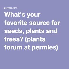 What's your favorite source for seeds, plants and trees? (plants forum at permies)