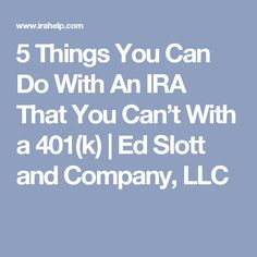 5 Things You Can Do With An IRA That You Can't With a 401(k) | Ed Slott and Company, LLC