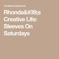 Rhonda's Creative Life: Sleeves On Saturdays