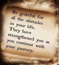 Be grateful for all the obstacles in your life. They have strengthened you as you continue with your journey | Inspirational Quotes