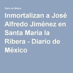 Inmortalizan a José Alfredo Jiménez en Santa María la Ribera - Diario de México