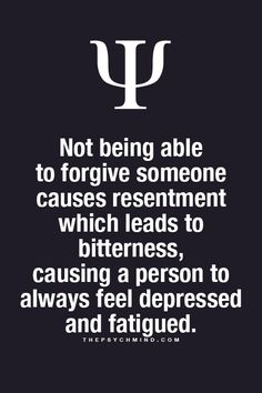 not being able to forgive someone causes resentment which leads to bitterness, causing a person to always feel depressed and fatigued.