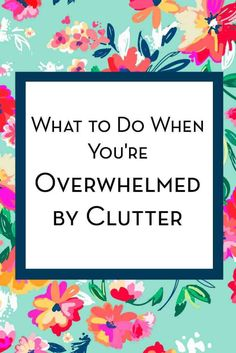 What to do when you've overwhelmed by clutter. Tips to help you get started decluttering your home.