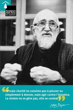 """""""La vraie charité ne consiste pas à pleurer ou simplement à donner, mais agir contre l'injustice. La misère ne se gère pas, elle se combat."""" L'abbé Pierre"""