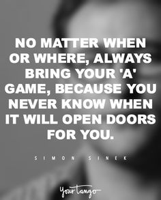 """No matter when or where, always bring your 'A' game, because you never know when it will open doors for you."" —​ Simon Sinek"