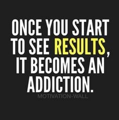ONCE YOU START TO SEE RESULTS, IT BECOMES AN ADDICTION. -MOTIVATIONAL-WALL |  | you may also like to visit  http://livegreatquotes.com/ like, Follow & share us on Facebook, Twitter for your Favorite Quotes of the day :)