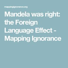 Mandela was right: the Foreign Language Effect - Mapping Ignorance
